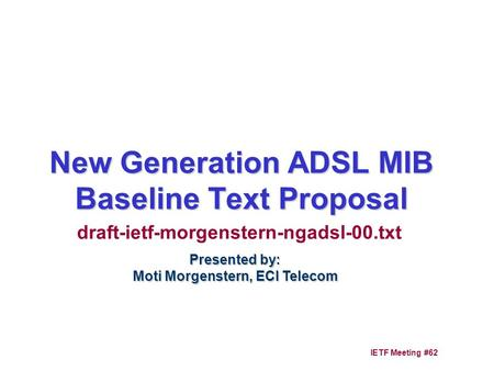 1 IETF Meeting #62 New Generation ADSL MIB Baseline Text Proposal Presented by: Moti Morgenstern, ECI Telecom draft-ietf-morgenstern-ngadsl-00.txt.