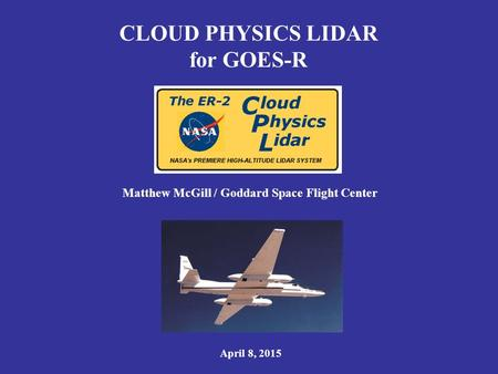 CLOUD PHYSICS LIDAR for GOES-R Matthew McGill / Goddard Space Flight Center April 8, 2015.
