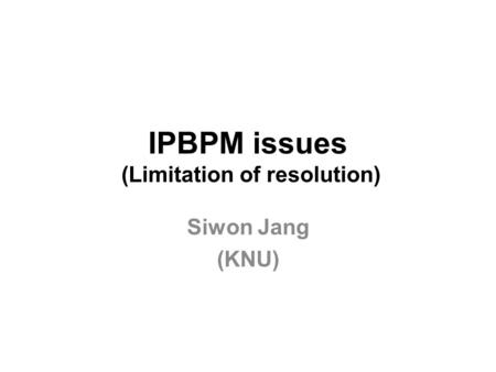 IPBPM issues (Limitation of resolution) Siwon Jang (KNU)