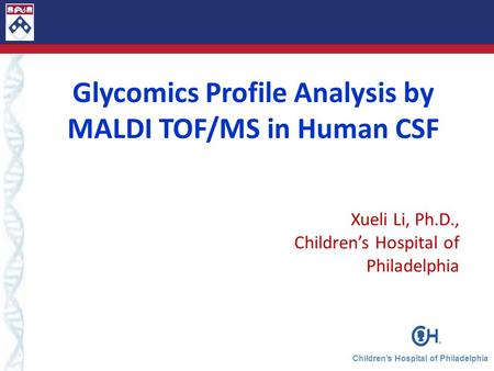 Children's Hospital of Philadelphia Glycomics Profile Analysis by MALDI TOF/MS in Human CSF Xueli Li, Ph.D., Children's Hospital of Philadelphia.
