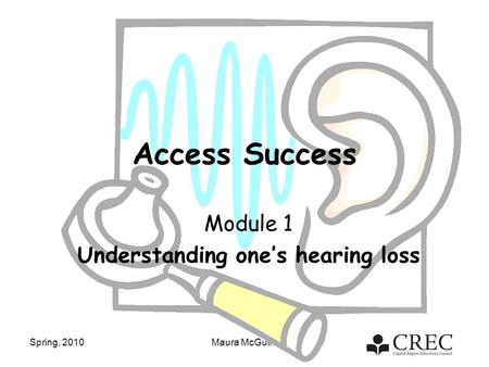 Spring, 2010Maura McGuire Access Success Module 1 Understanding one's hearing loss.