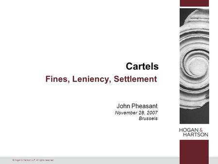 © Hogan & Hartson LLP. All rights reserved. Cartels Fines, Leniency, Settlement John Pheasant November 28, 2007 Brussels.