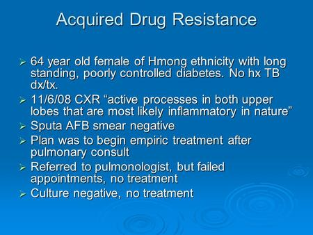 "Acquired Drug Resistance  64 year old female of Hmong ethnicity with long standing, poorly controlled diabetes. No hx TB dx/tx.  11/6/08 CXR ""active."