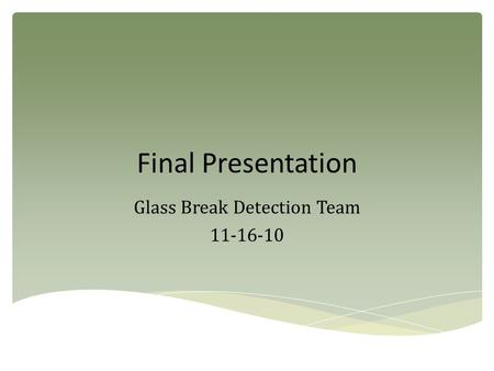 Final Presentation Glass Break Detection Team 11-16-10.