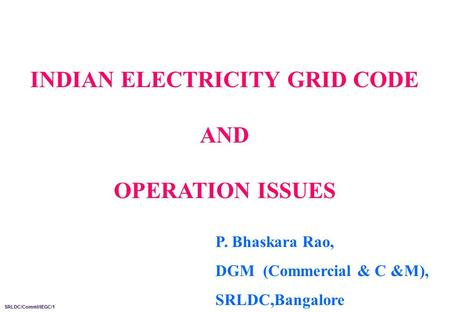 INDIAN <strong>ELECTRICITY</strong> GRID CODE AND OPERATION ISSUES SRLDC/Comml/IEGC/1 P. Bhaskara Rao, DGM (Commercial & C &M), SRLDC,Bangalore.