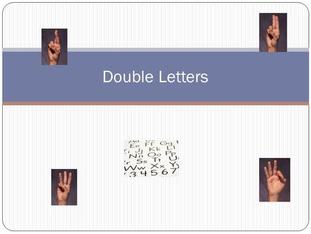 Double Letters. Beginning or Middle Don't move your hand but make a quick repetition of the letter. Used only for letters A, D, E, F, M, N, O, P, S, and.
