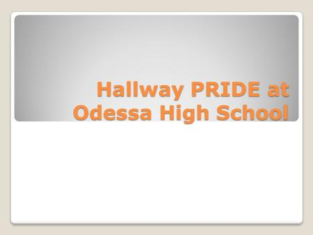 Hallway PRIDE at Odessa High School. Objective: Students will be able to safely traverse the halls when it is appropriate for them to be in the hall.