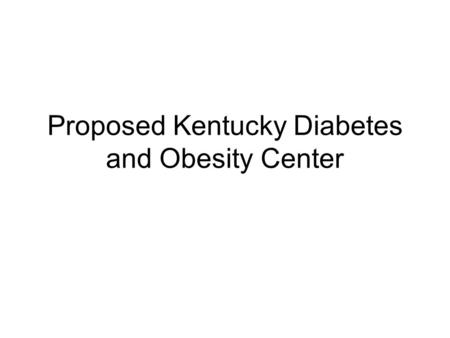 Proposed Kentucky Diabetes and Obesity Center. Goals Create a center of excellence in diabetes and obesity encompassing state of the art patient care.