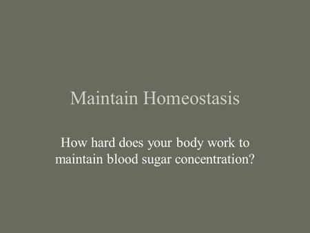 Maintain Homeostasis How hard does your body work to maintain blood sugar concentration?