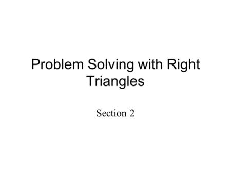 Problem Solving with Right Triangles Section 2. Lesson Objectives: You will be able to: 1.Find missing angles and sides using trigonometric ratios 2.Use.