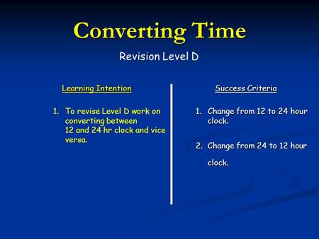 Learning Intention Success Criteria 2.Change from 24 to 12 hour clock. 1.To revise Level D work on converting between 12 and 24 hr clock and vice versa.