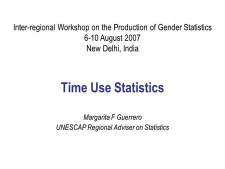 Time Use Statistics Margarita F Guerrero UNESCAP Regional Adviser on Statistics Inter-regional Workshop on the Production of Gender Statistics 6-10 August.