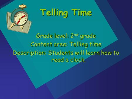 Grade level: 2 nd grade Content area: Telling time Description: Students will learn how to read a clock. Telling Time.