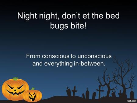 Night night, don't et the bed bugs bite! From conscious to unconscious and everything in-between.