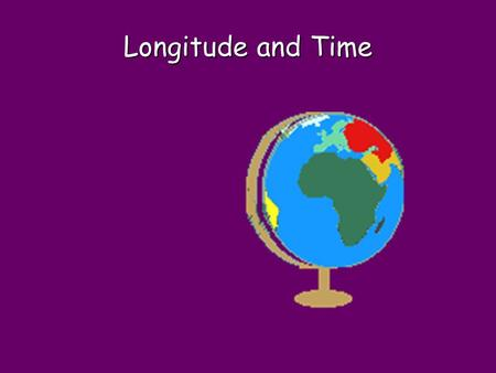 Longitude and Time. Imagine clocks did not exist…..what would you base time on?
