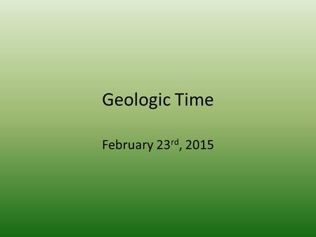 Geologic Time February 23 rd, 2015. Announcements Two briefs are due by Thursday February 26 th (Friday February 27 th for Section 1) Post Test for Outcome.