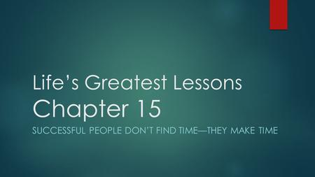 Life's Greatest Lessons Chapter 15 SUCCESSFUL PEOPLE DON'T FIND TIME—THEY MAKE TIME.
