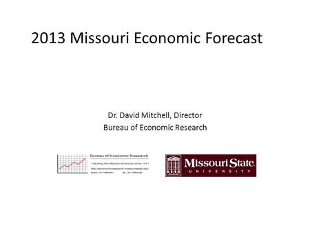 2013 Missouri Economic Forecast Dr. David Mitchell, Director Bureau of Economic Research.