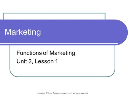 Marketing Functions of Marketing Unit 2, Lesson 1 Copyright © Texas Education Agency, 2012. All rights reserved.