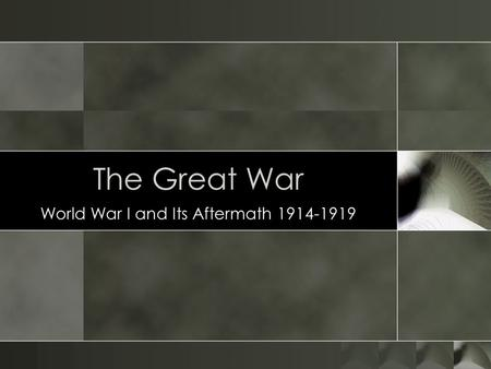 The Great War World War I and Its Aftermath 1914-1919.