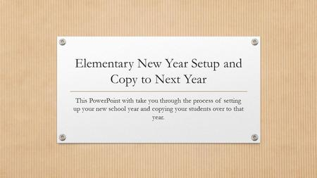 Elementary New Year Setup and Copy to Next Year This PowerPoint with take you through the process of setting up your new school year and copying your students.