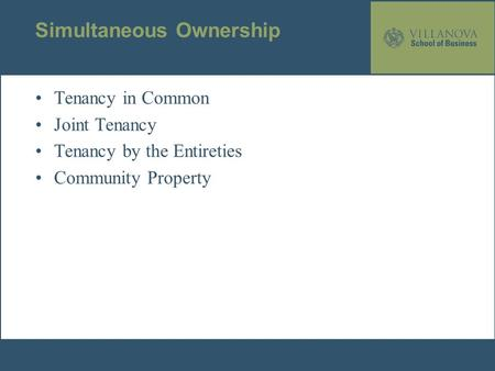Simultaneous Ownership Tenancy in Common Joint Tenancy Tenancy by the Entireties Community Property.