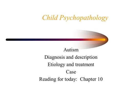 Child Psychopathology Autism Diagnosis and description Etiology and treatment Case Reading for today: Chapter 10.