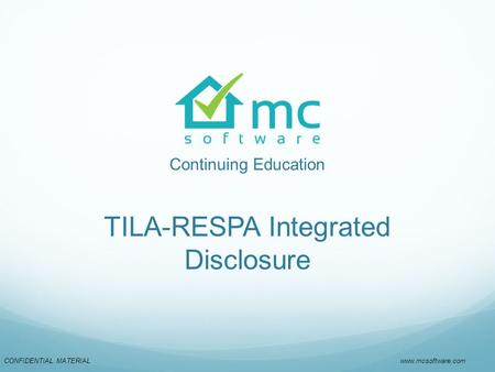 CONFIDENTIAL MATERIAL www.mcsoftware.com Continuing Education TILA-RESPA Integrated Disclosure.