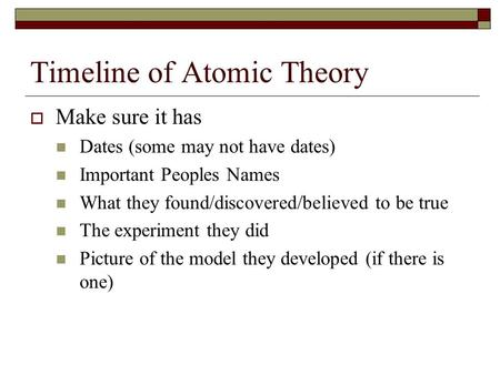 Timeline of Atomic Theory  Make sure it has Dates (some may not have dates) Important Peoples Names What they found/discovered/believed to be true The.