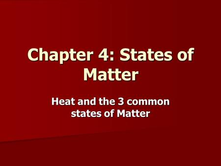 Chapter 4: States of Matter Heat and the 3 common states of Matter.