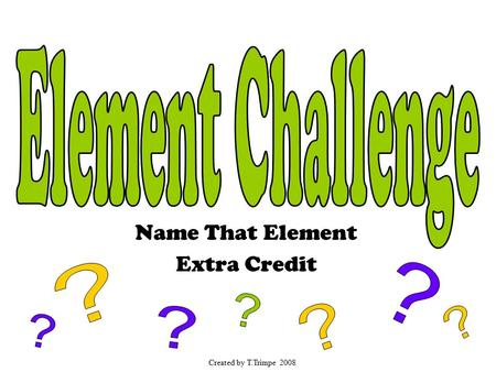 Name That Element Extra Credit Created by T.Trimpe 2008.