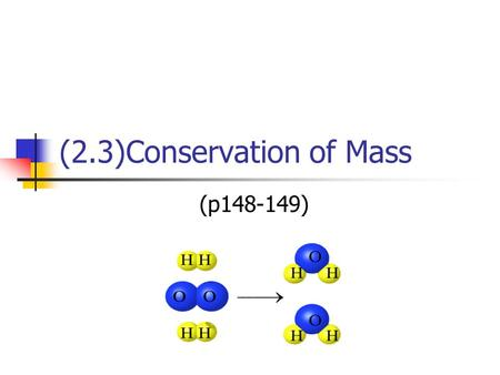 (2.3)Conservation of Mass (p148-149). Law of Conservation of Mass During a chemical reaction, the total mass and number of atoms of the reactants equals.