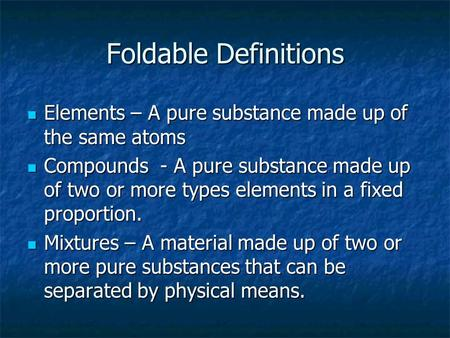 Foldable Definitions Elements – A pure substance made up of the same atoms Elements – A pure substance made up of the same atoms Compounds - A pure substance.