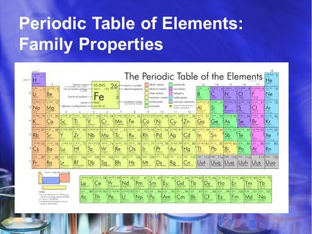 Periodic Table of Elements: Family Properties. Elements Science has come along way since Aristotle's theory of Air, Water, Fire, and Earth. Scientists.
