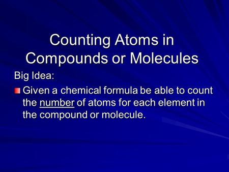 Big Idea: Given a chemical formula be able to count the number of atoms for each element in the compound or molecule. Counting Atoms in Compounds or Molecules.