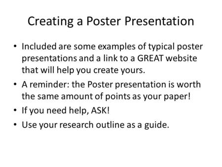Creating a Poster Presentation Included are some examples of typical poster presentations and a link to a GREAT website that will help you create yours.