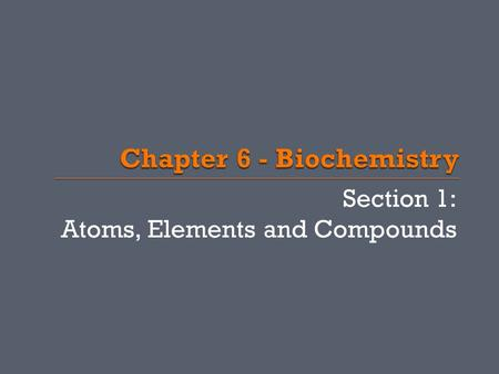 Section 1: Atoms, Elements and Compounds.  Elements pure substances that cannot be broken down chemically  There are 4 main elements that make up 90%