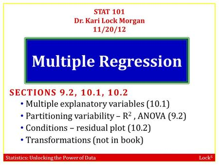 Statistics: Unlocking the Power of Data Lock 5 STAT 101 Dr. Kari Lock Morgan 11/20/12 Multiple Regression SECTIONS 9.2, 10.1, 10.2 Multiple explanatory.