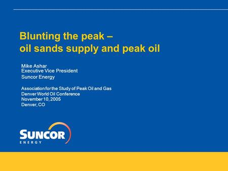 Blunting the peak – oil sands supply and peak oil Mike Ashar Executive Vice President Suncor Energy Association for the Study of Peak Oil and Gas Denver.