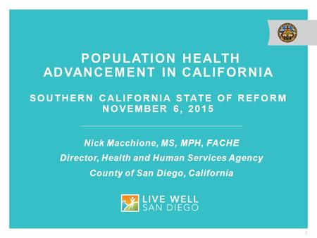 POPULATION HEALTH ADVANCEMENT IN CALIFORNIA SOUTHERN CALIFORNIA STATE OF REFORM NOVEMBER 6, 2015 1 Nick Macchione, MS, MPH, FACHE Director, Health and.
