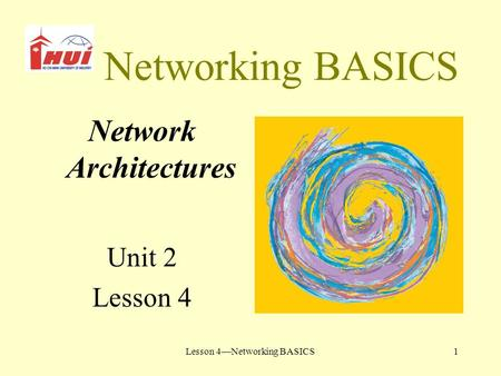 Lesson 4—Networking BASICS1 Networking BASICS Network Architectures Unit 2 Lesson 4.