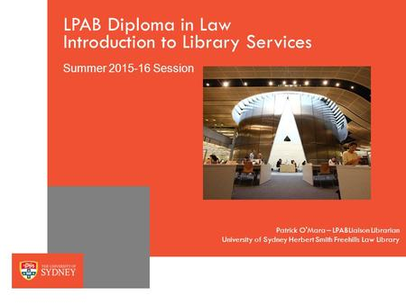The University of SydneyPage 1 LPAB Diploma in Law Introduction to Library Services Summer 2015-16 Session University of Sydney Herbert Smith Freehills.