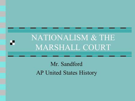 NATIONALISM & THE MARSHALL COURT Mr. Sandford AP United States History.