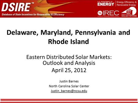 Delaware, Maryland, Pennsylvania and Rhode Island Eastern Distributed Solar Markets: Outlook and Analysis April 25, 2012 Justin Barnes North Carolina Solar.