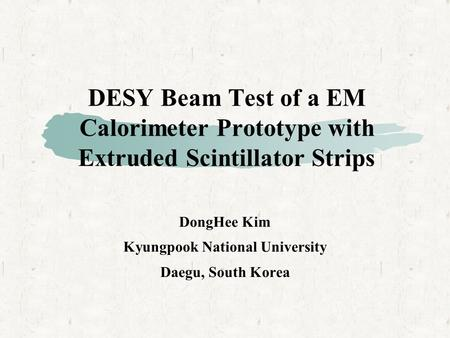DESY Beam Test of a EM Calorimeter Prototype with Extruded Scintillator Strips DongHee Kim Kyungpook National University Daegu, South Korea.
