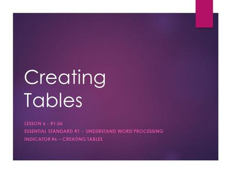 Creating Tables LESSON 6 - #1.06 ESSENTIAL STANDARD #1 - UNDERSTAND WORD PROCESSING INDICATOR #6 – CREATING TABLES.