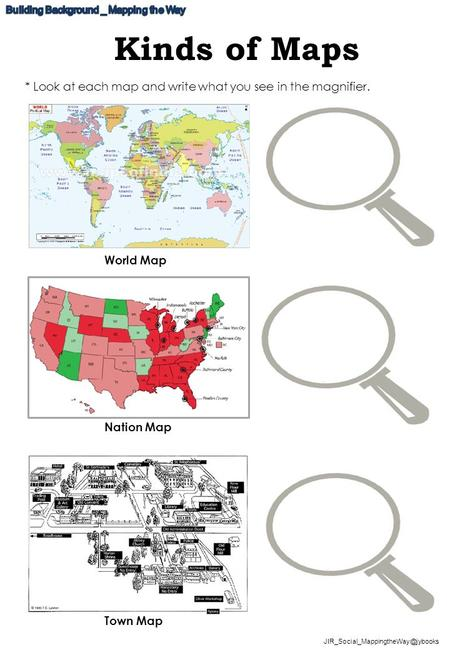 Kinds of Maps World Map Nation Map Town Map * Look at each map and write what you see in the magnifier.