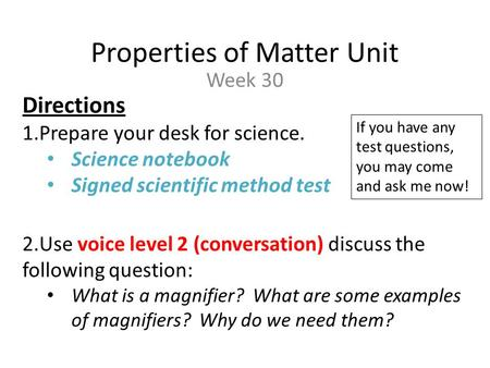 Properties of Matter Unit Week 30 Directions 1.Prepare your desk for science. Science notebook Signed scientific method test 2.Use voice level 2 (conversation)