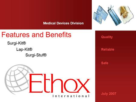 Quality Reliable Safe July 2007 Medical Devices Division Features and Benefits Surgi-Kit® Surgi-Kit® Lap-Kit® Lap-Kit® Surgi-Stuf® Surgi-Stuf®