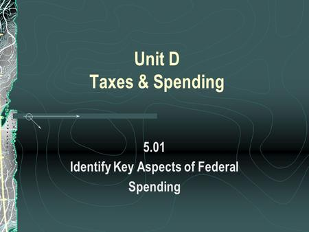 Unit D Taxes & Spending 5.01 Identify Key Aspects of Federal Spending.